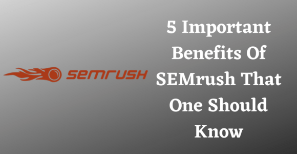 5 Important Benefits Of SEMrush That One Should Know
