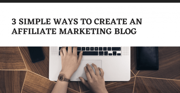 3 Simple Ways To Create An Affiliate Marketing Blog