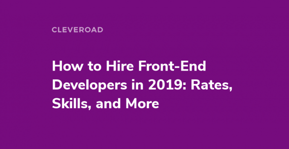 A Full Guide on How to Hire Front-End Developers in 2019