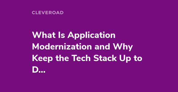 Application Modernization: Why Keep the Tech Stack Up to Date