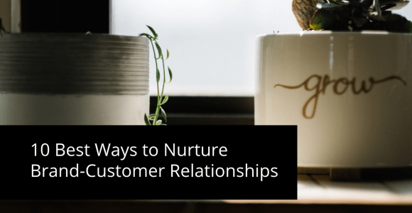 10 Best Ways to Nurture Brand-Customer Relationships