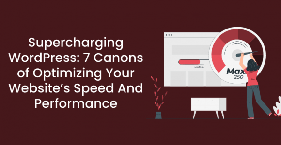 Supercharging WordPress: 7 Canons of Optimizing Your Website's Speed And Performance