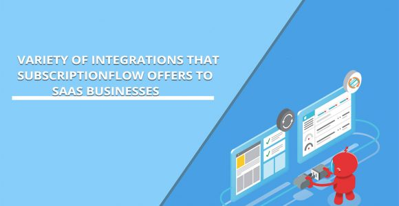An Incredible Variety of Integrations that SubscriptionFlow offers to SaaS Businesses