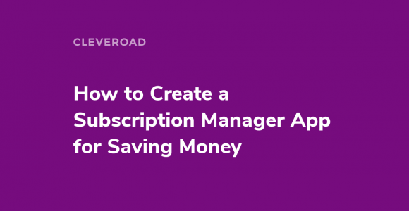 How to Create a Subscription Manager App for Saving Money