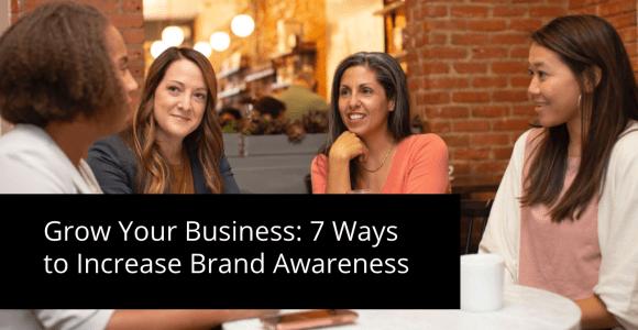 Grow Your Business: 7 Ways to Increase Brand Awareness