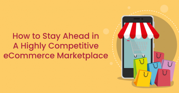 How to Stay Ahead in A Highly Competitive eCommerce Marketplace