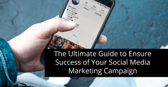 THE ULTIMATE GUIDE TO ENSURE SUCCESS OF YOUR SOCIAL MEDIA MARKETING CAMPAIGN