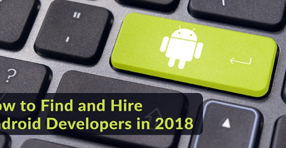 How to Find and Hire Android Developers in 2018