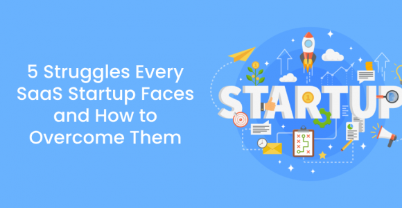 5 Struggles Every SaaS Startup Faces and How To Overcome Them
