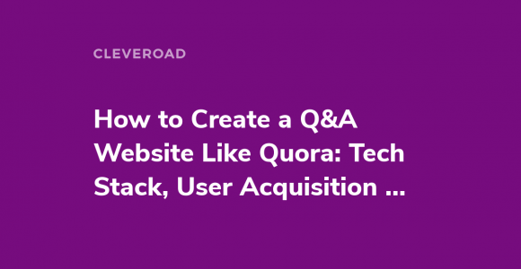 How to Create a Q&A Website Like Quora: Tech Stack, User Acquisition and More