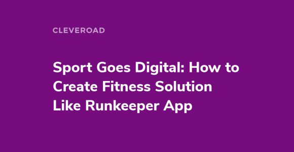 Sport Goes Digital: How to Create Fitness Solution Like Runkeeper App