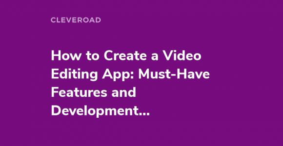 How to Create a Video Editing App: Must-Have Features and Development Cost