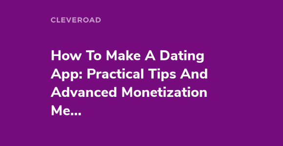 How To Make A Dating App: Practical Tips And Advanced Monetization Methods