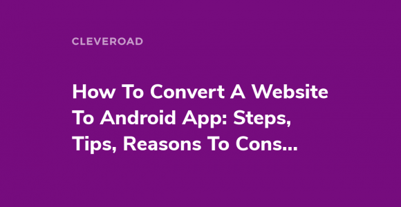 How To Convert A Website To Android App: Steps, Tips, Reasons To Consider