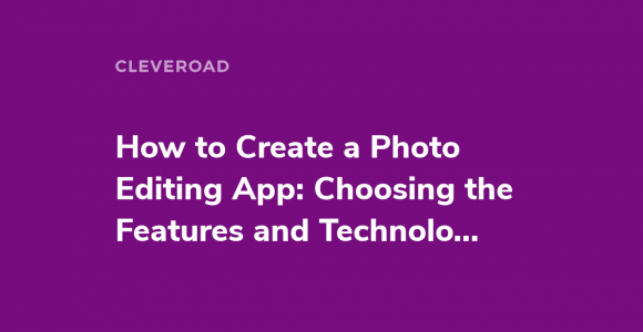 How to Create a Photo Editing App: Choosing the Features and Technologies