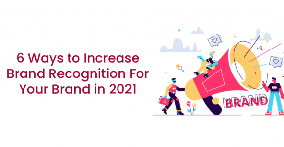 6 Ways to Increase Brand Recognition For Your Brand in 2021