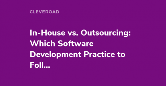In-house Development vs. Outsourcing: Weighing Up Their Pros and Cons