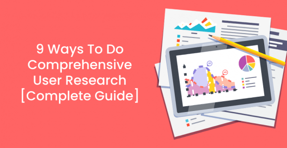 9 Ways To Do Comprehensive User Research [Complete Guide]