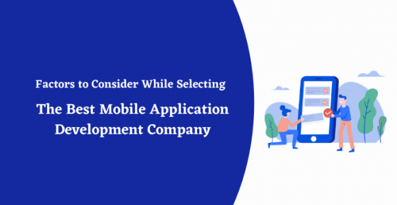 FACTORS TO CONSIDER WHILE SELECTING THE BEST MOBILE APPLICATION DEVELOPMENT COMPANY