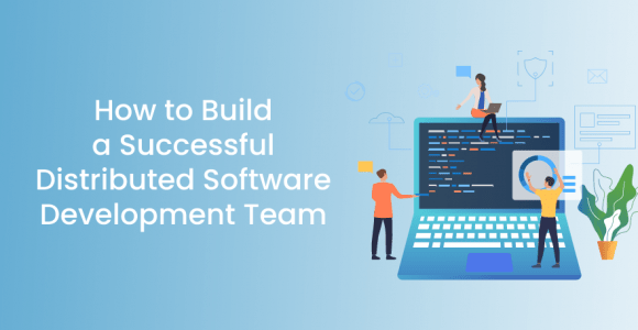 How to Build a Successful Distributed Software Development Team