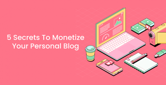 5 Secrets To Monetize Your Personal Blog