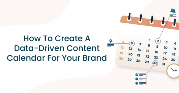 How To Create A Data-Driven Content Calendar For Your Brand