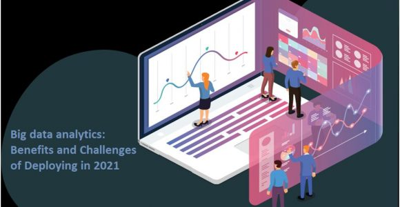 Big Data Analytics: Benefits And Challenges Of Deploying In 2021