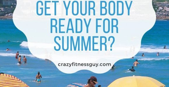 Take The Stress Out Of How To Get Your Body Ready For Summer? 2021 CrazyFitnessGuy™