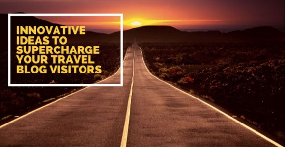 7 Innovative ideas to supercharge your travel blog visitors