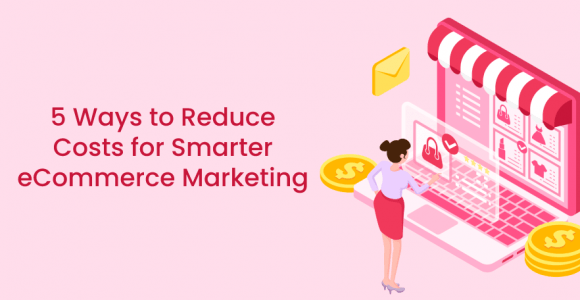 5 Ways to Reduce Costs for Smarter eCommerce Marketing