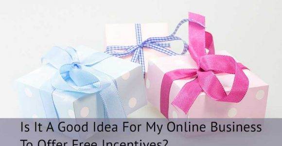 Is It A Good Idea For My Online Business To Offer Free Incentives?