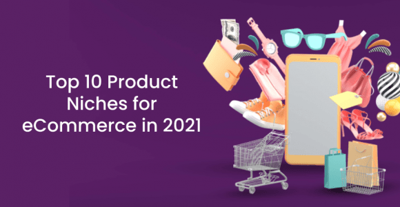 Top 10 Product Niches for eCommerce in 2021