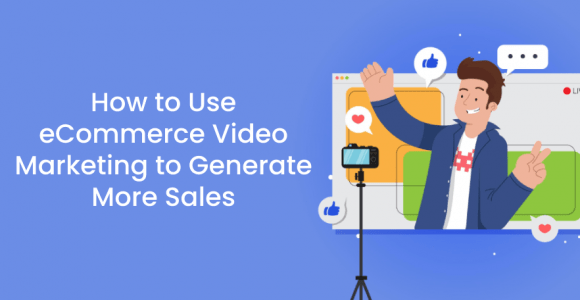 How to Use eCommerce Video Marketing to Generate More Sales