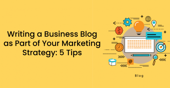 Writing a Business Blog as Part of Your Marketing Strategy: 5 Tips