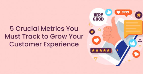 5 Crucial Metrics You Must Track to Grow Your Customer Experience