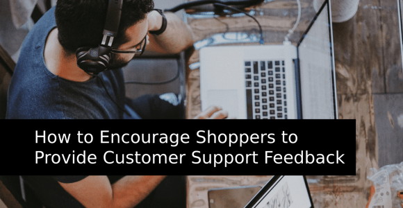 How to Encourage Shoppers to Provide Customer Support Feedback