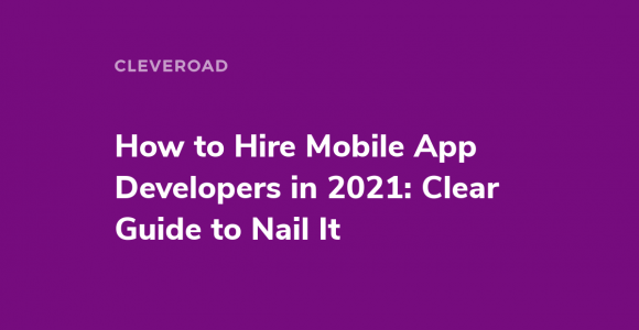 How to Hire App Developers: An In-Depth Guide for 2021