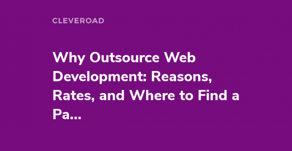 Why Outsource Web Development: Reasons, Rates, and Where to Find a Partner