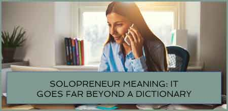 Solopreneur Meaning: It Goes Far Beyond A Dictionary