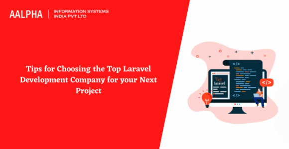 Tips for Choosing the Top Laravel Development Company for your Next Project