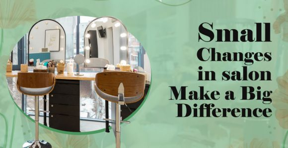 Small Changes in Salon lead to Big Result – Salonist Blog