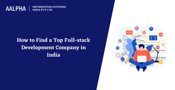 How to Find a Top Full-stack Development Company in India