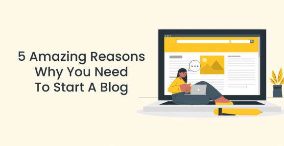 5 Amazing Reasons Why You Need To Start A Blog
