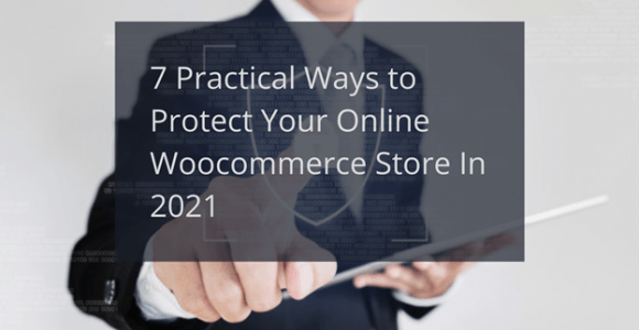 7 Practical Ways to Protect Your Online Woocommerce Store In 2021