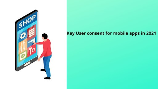 Key User Consent for Mobile Apps in 2021