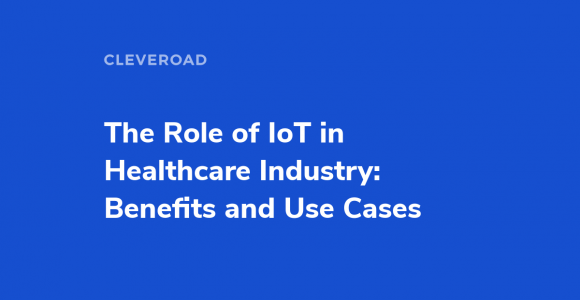 The Role of IoT in Healthcare Industry: Benefits and Use Cases