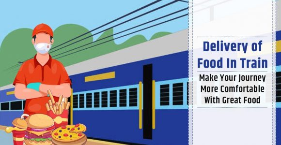 Delivery of Food in Train: Make Your Journey More Comfortable With Great Food